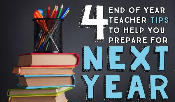 Four Year-End Teaching Tips to Help You Get Ready for Next Year