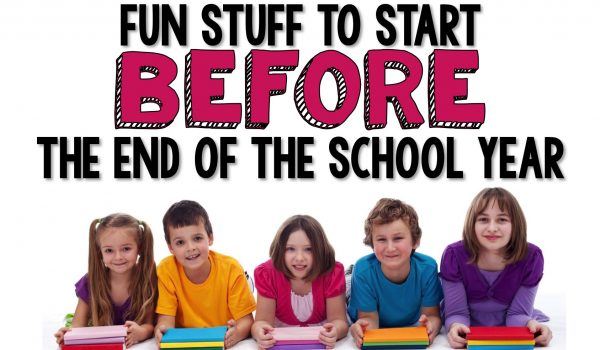 Fun (and easy) stuff to start BEFORE the end of the school year!